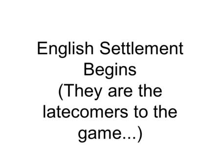 English Settlement Begins (They are the latecomers to the game...)