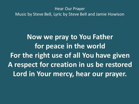Now we pray to You Father for peace in the world For the right use of all You have given A respect for creation in us be restored Lord in Your mercy, hear.