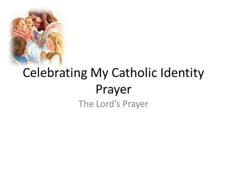 Celebrating My Catholic Identity Prayer The Lord's Prayer.