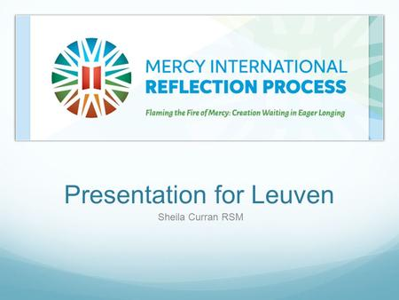 Presentation for Leuven Sheila Curran RSM. Sisters of Mercy Founded by Catherine McAuley in 1831 in Dublin.