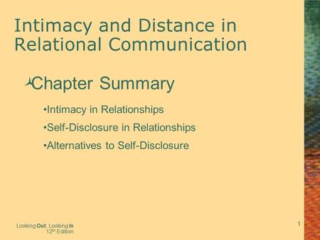 1 Intimacy and Distance in Relational Communication Looking Out, Looking In 12 th Edition  Chapter Summary Intimacy in Relationships Self-Disclosure in.