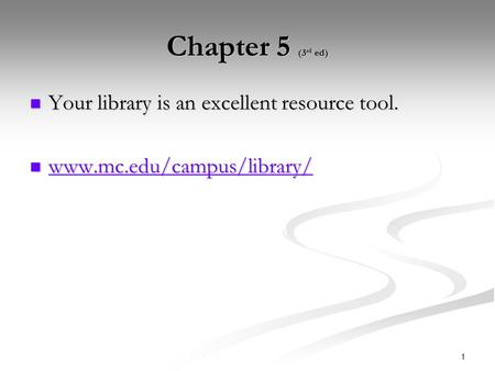 1 Chapter 5 (3 rd ed) Your library is an excellent resource tool. Your library is an excellent resource tool. www.mc.edu/campus/library/ www.mc.edu/campus/library/