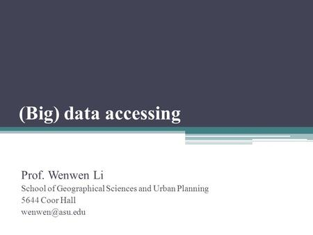 (Big) data accessing Prof. Wenwen Li School of Geographical Sciences and Urban Planning 5644 Coor Hall