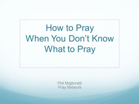 How to Pray When You Don't Know What to Pray Phil Miglioratti Pray.Network.