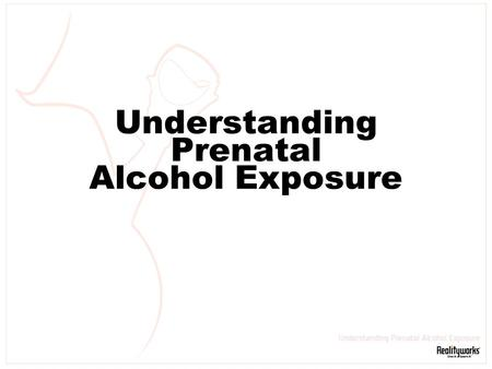 Understanding Prenatal Alcohol Exposure. Slide 2 Prenatal Alcohol Exposure Causes Birth Defects Alcohol and pregnancy do not mix.