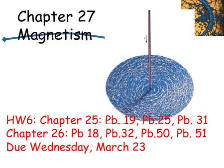 Chapter 27 Magnetism HW6: Chapter 25: Pb. 19, Pb.25, Pb. 31 Chapter 26: Pb 18, Pb.32, Pb.50, Pb. 51 Due Wednesday, March 23.