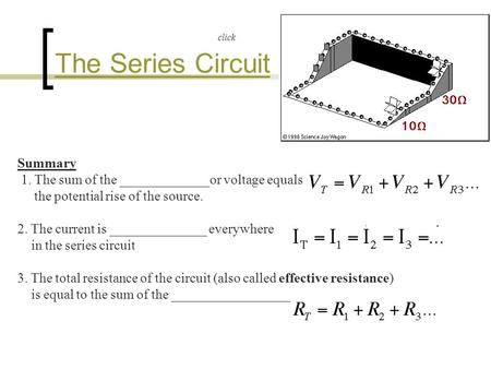The Series Circuit Summary 1. The sum of the _____________or voltage equals the potential rise of the source. 2. The current is ______________ everywhere.