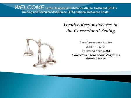 A web presentation for RSAT - T&TA by Deana Evens, MA Corrections Transitions Programs Administrator Gender-Responsiveness in the Correctional Setting.