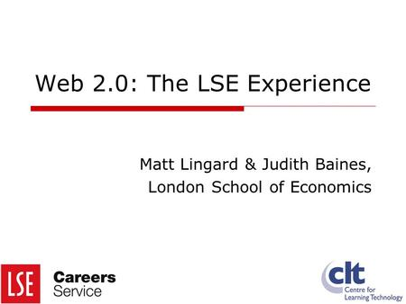 Web 2.0: The LSE Experience Matt Lingard & Judith Baines, London School of Economics.