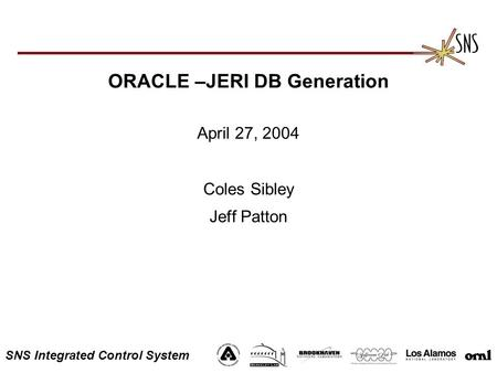 SNS Integrated Control System ORACLE –JERI DB Generation April 27, 2004 Coles Sibley Jeff Patton.