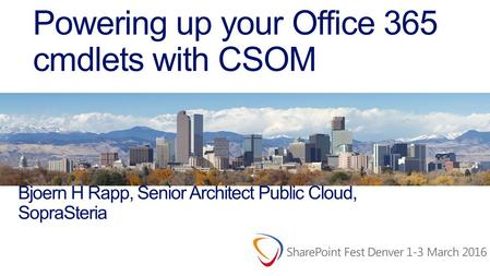 Powering up your Office 365 cmdlets with CSOM Bjoern H Rapp, Senior Architect Public Cloud, SopraSteria.