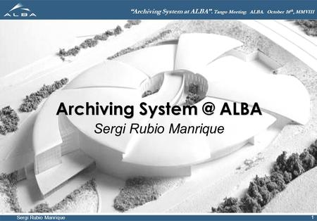"Sergi Rubio Manrique ""Archiving System at ALBA"". Tango Meeting. ALBA. October 16 th, MMVIII 1 Archiving ALBA Sergi Rubio Manrique."