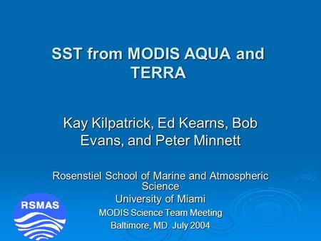 SST from MODIS AQUA and TERRA Kay Kilpatrick, Ed Kearns, Bob Evans, and Peter Minnett Rosenstiel School of Marine and Atmospheric Science University of.