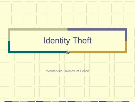 "Identity Theft Westerville Division of Police. What is Identity Theft? ""to obtain, possess, or use any personal identifying information of any living."