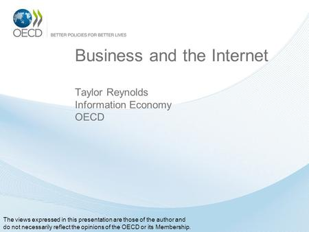 Business and the Internet Taylor Reynolds Information Economy OECD The views expressed in this presentation are those of the author and do not necessarily.