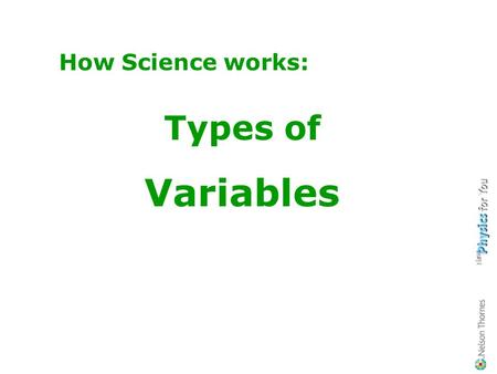 How Science works: Types of Variables Revision of variables Can you remember what is meant by… …an independent variable? …a dependent variable? …a control.