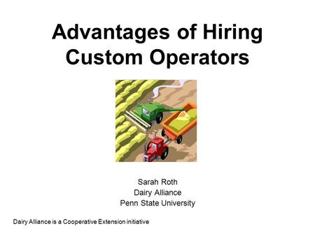 Advantages of Hiring Custom Operators Sarah Roth Dairy Alliance Penn State University Dairy Alliance is a Cooperative Extension initiative.