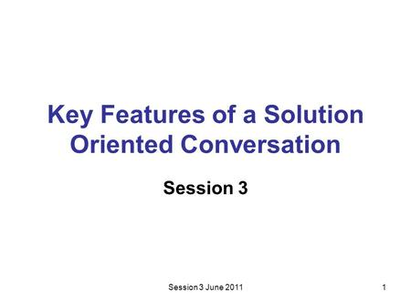 Session 3 June 20111 Key Features of a Solution Oriented Conversation Session 3.