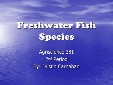 Freshwater Fish Species Agriscience 381 2 nd Period By: Dustin Carnahan.