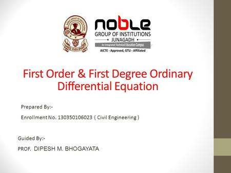 Guided By:- PROF. DIPESH M. BHOGAYATA Prepared By:- Enrollment No. 130350106023 ( Civil Engineering ) First Order & First Degree Ordinary Differential.