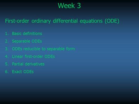 1 Week 3 First-order ordinary differential equations (ODE) 1.Basic definitions 2.Separable ODEs 3.ODEs reducible to separable form 4.Linear first-order.