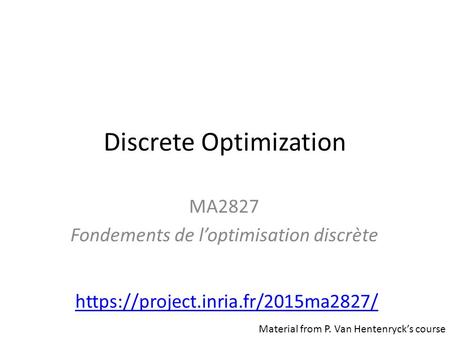Discrete Optimization MA2827 Fondements de l'optimisation discrète https://project.inria.fr/2015ma2827/ Material from P. Van Hentenryck's course.