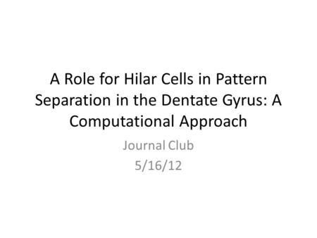 A Role for Hilar Cells in Pattern Separation in the Dentate Gyrus: A Computational Approach Journal Club 5/16/12.