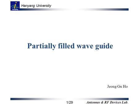 Hanyang University 1/29 Antennas & RF Devices Lab. Partially filled wave guide Jeong Gu Ho.