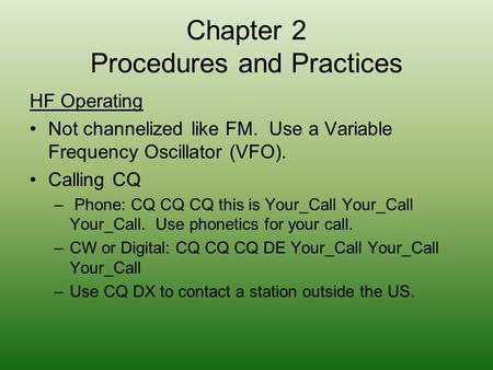 Chapter 2 Procedures and Practices HF Operating Not channelized like FM. Use a Variable Frequency Oscillator (VFO). Calling CQ – Phone: CQ CQ CQ this is.