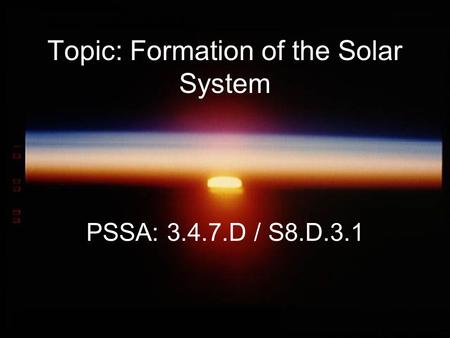 Topic: Formation of the Solar System PSSA: 3.4.7.D / S8.D.3.1.