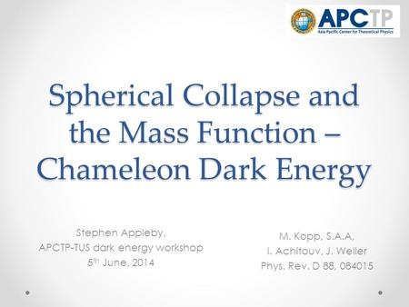 Spherical Collapse and the Mass Function – Chameleon Dark Energy Stephen Appleby, APCTP-TUS dark energy workshop 5 th June, 2014 M. Kopp, S.A.A, I. Achitouv,