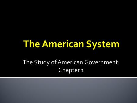 The American System.  Two major questions each society must answer about government  Who gets the power? ▪ Political SCIENCE  How should that power.