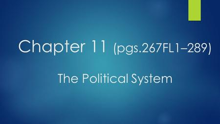 Chapter 11 (pgs.267FL1–289) The Political System.