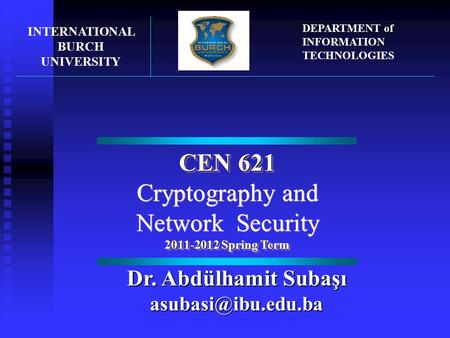 CEN 621 Cryptography and Network Security 2011-2012 Spring Term CEN 621 Cryptography and Network Security 2011-2012 Spring Term INTERNATIONAL BURCH UNIVERSITY.