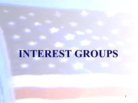 INTEREST GROUPS 1. What Are Interest Groups? Interest Group (special interests) is an organization of people with similar policy goals that tries to influence.