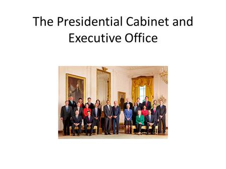 The Presidential Cabinet and Executive Office. Cabinet purpose is to advise and help the president carry out his/her duties Presidential Cabinet is made.
