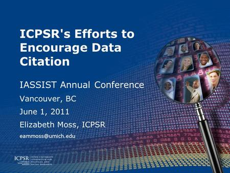 ICPSR's Efforts to Encourage Data Citation IASSIST Annual Conference Vancouver, BC June 1, 2011 Elizabeth Moss, ICPSR