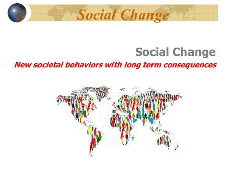 Social Change New societal behaviors with long term consequences.