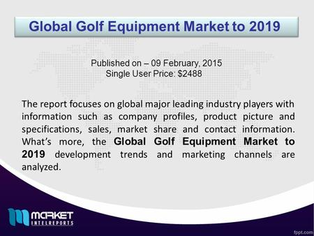 Global Golf Equipment Market to 2019 The report focuses on global major leading industry players with information such as company profiles, product picture.