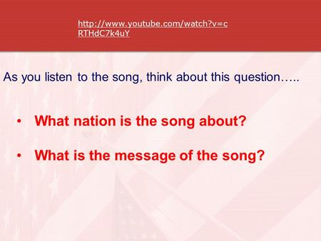 RTHdC7k4uY What nation is the song about? What is the message of the song? As you listen to the song, think about this.