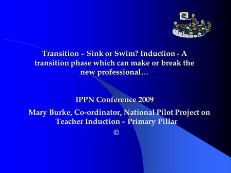Mary Burke, Co-ordinator, National Pilot Project on Teacher Induction – Primary Pillar © Transition – Sink or Swim? Induction - A transition phase which.