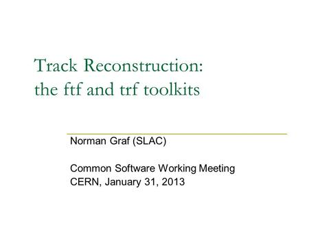 Track Reconstruction: the ftf and trf toolkits Norman Graf (SLAC) Common Software Working Meeting CERN, January 31, 2013.
