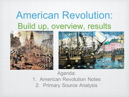 American Revolution: Build up, overview, results Agenda: 1.American Revolution Notes 2.Primary Source Analysis.