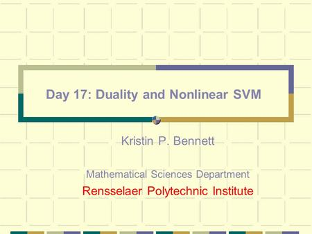 Day 17: Duality and Nonlinear SVM Kristin P. Bennett Mathematical Sciences Department Rensselaer Polytechnic Institute.