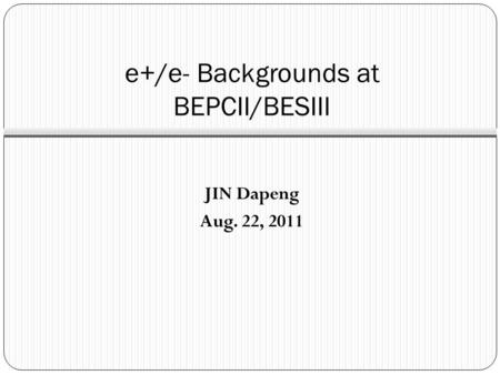 E+/e- Backgrounds at BEPCII/BESIII JIN Dapeng Aug. 22, 2011.