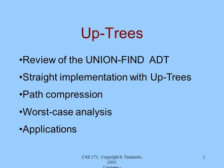 CSE 373, Copyright S. Tanimoto, 2001 Up-trees - 1 Up-Trees Review of the UNION-FIND ADT Straight implementation with Up-Trees Path compression Worst-case.
