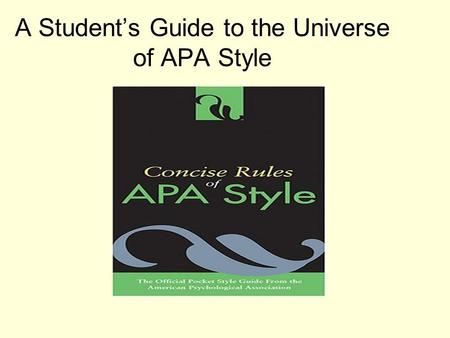 A Student's Guide to the Universe of APA Style. Why Should Anyone Care About APA Style? It makes research clearer and easier to follow up on. Specific.