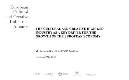 THE CULTURAL AND CREATIVE HIGH-END INDUSTRY AS A KEY DRIVER FOR THE GROWTH OF THE EUROPEAN ECONOMY Mr. Armando Branchini – ECCIA President November 9th,