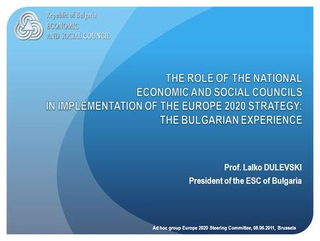 Prof. Lalko DULEVSKI President of the ESC of Bulgaria Ad hoc group Europe 2020 Steering Committee, 08.06.2011, Brussels.