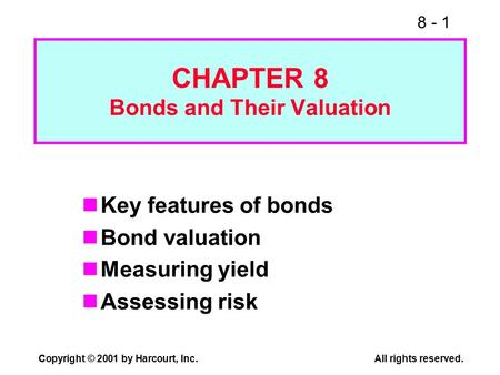 8 - 1 Copyright © 2001 by Harcourt, Inc.All rights reserved. CHAPTER 8 Bonds and Their Valuation Key features of bonds Bond valuation Measuring yield Assessing.